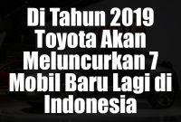 Info Di Tahun 2019 Toyota Akan Meluncurkan 7 Mobil Baru Lagi di Indonesia