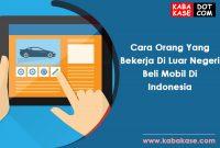 Cara Orang Yang Bekerja Di Luar Negeri Beli Mobil Di Indonesia