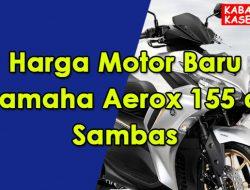 Harga Motor Baru Yamaha Aerox 155 di Sambas